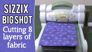 sizzix big shot cutting 8 layers of fabric