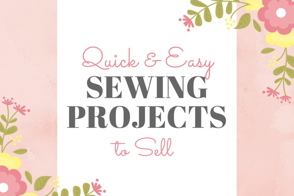 Quick & Easy Sewing Projects to Sell